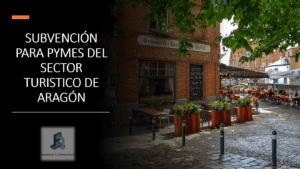 SUBVENCIÓN PARA PYMES DEL SECTOR TURISTICO DE ARAGÓN.